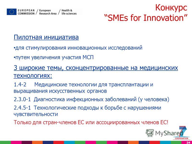 24 Конкурс SMEs for Innovation Пилотная инициатива для стимулирования инновационных исследований путем увеличения участия МСП 3 широкие темы, сконцентрированные на медицинских технологиях: 1.4-2 Медицинские технологии для трансплантации и выращивания