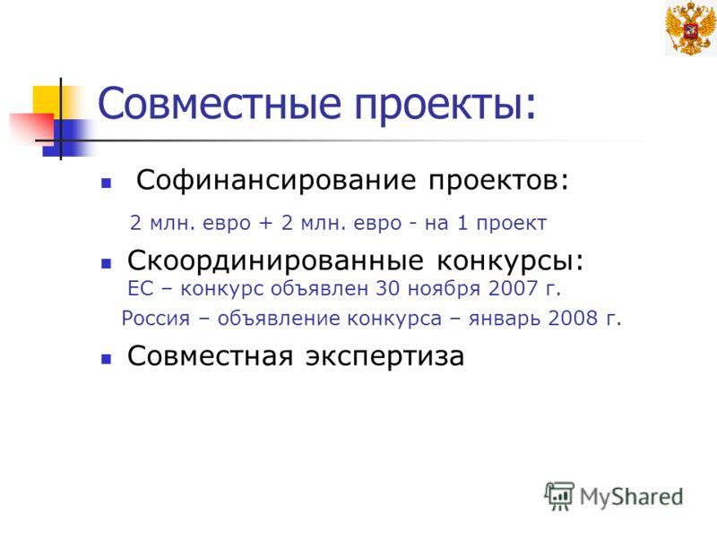 Совместные проекты: Софинансирование проектов: 2 млн. евро + 2 млн. евро - на 1 проект Скоординированные конкурсы: ЕС – конкурс объявлен 30 ноября 2007 г. Россия – объявление конкурса – январь 2008 г. Совместная экспертиза