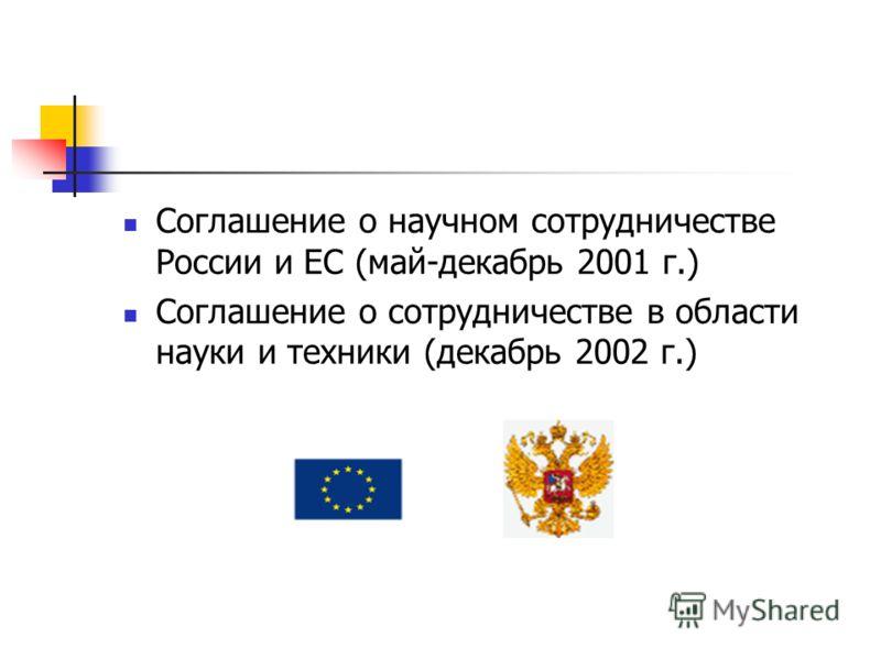 Соглашение о научном сотрудничестве России и ЕС (май-декабрь 2001 г.) Соглашение о сотрудничестве в области науки и техники (декабрь 2002 г.)