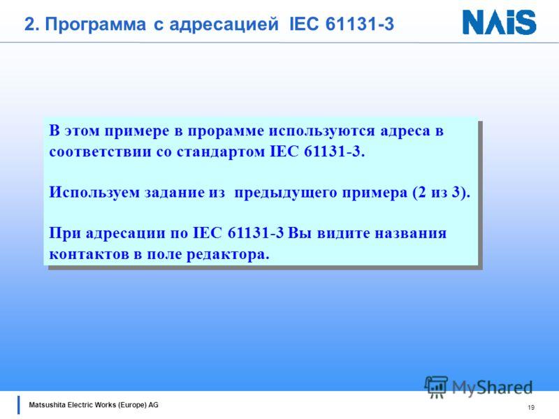 18 Matsushita Electric Works (Europe) AG 1. Подключитесь к PLC. 2. Перейдите в режим Prog. 3. Загрузите программу в PLC. 4. Перейдите в режим RUN. 5. Включите мониторинг и проверьте работу программы. 6. Сохраните и закройте проект.