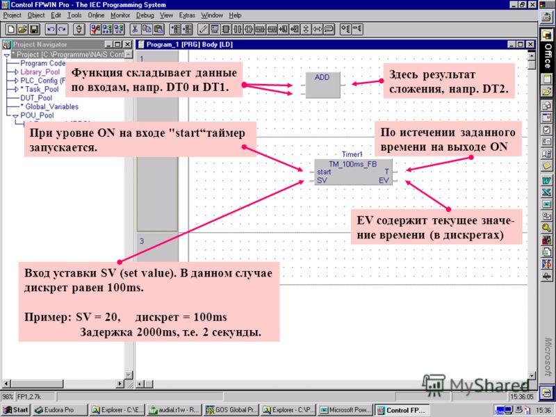 36 Matsushita Electric Works (Europe) AG 1. Мышью поместите Timer FB в цепь 2. 2. Введите имя таймера, напр. Timer1 +. 3. Щелкните на Declare. При декларации FB, N iS Control FPWIN Pro выделяет под таймер свой номер и соотв. ресурсы 4. Закройте окна