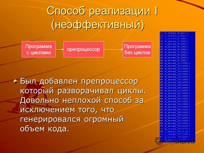 Способ реализации I (неэффективный) Был добавлен препроцессор который разворачивал циклы. Довольно неплохой способ за исключением того, что генерировался огромный объем кода. Программа с циклами препроцессор Программа без циклов