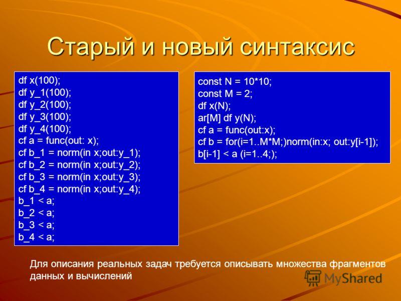 Старый и новый синтаксис Для описания реальных задач требуется описывать множества фрагментов данных и вычислений df x(100); df y_1(100); df y_2(100); df y_3(100); df y_4(100); cf a = func(out: x); cf b_1 = norm(in x;out:y_1); cf b_2 = norm(in x;out: