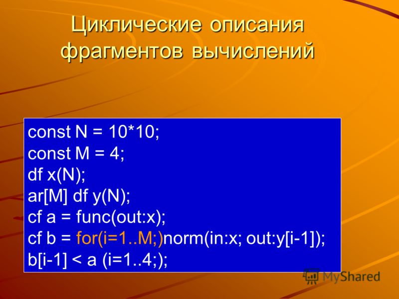Циклические описания фрагментов вычислений const N = 10*10; const M = 4; df x(N); ar[M] df y(N); cf a = func(out:x); cf b = for(i=1..M;)norm(in:x; out:y[i-1]); b[i-1] < a (i=1..4;);