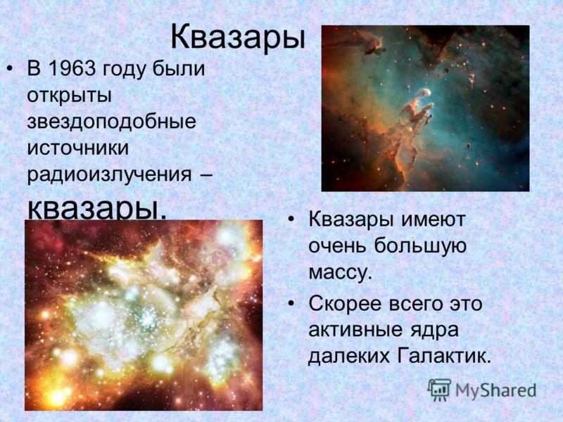 Квазары В 1963 году были открыты звездоподобные источники радиоизлучения – квазары. Квазары имеют очень большую массу. Скорее всего это активные ядра далеких Галактик.