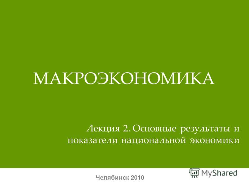 МАКРОЭКОНОМИКА Челябинск 2010 Лекция 2. Основные результаты и показатели национальной экономики