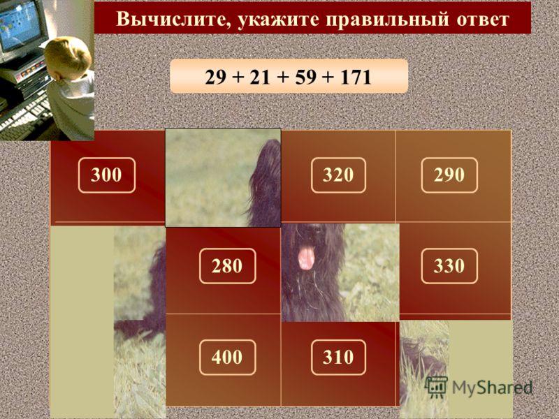 128 + 72 + 33 + 27 Вычислите, укажите правильный ответ 260 150 300320290100 180330280 310270400