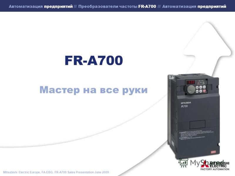 Mitsubishi Electric Europe, FA-EBG. FR-A700 Sales Presentation June 2009 Автоматизация предприятий /// Преобразователи частоты FR-A700 /// Автоматизация предприятий FR-A700 Мастер на все руки