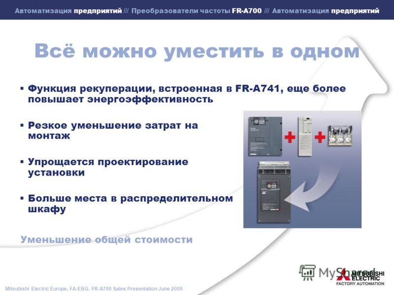 Mitsubishi Electric Europe, FA-EBG. FR-A700 Sales Presentation June 2009 Автоматизация предприятий /// Преобразователи частоты FR-A700 /// Автоматизация предприятий Всё можно уместить в одном Функция рекуперации, встроенная в FR-A741, еще более повыш
