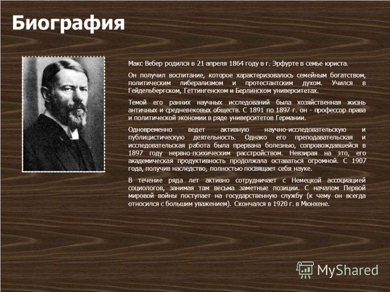 Биография Макс Вебер родился в 21 апреля 1864 году в г. Эрфурте в семье юриста. Он получил воспитание, которое характеризовалось семейным богатством, политическим либерализмом и протестантским духом. Учился в Гейдельбергском, Геттингенском и Берлинск