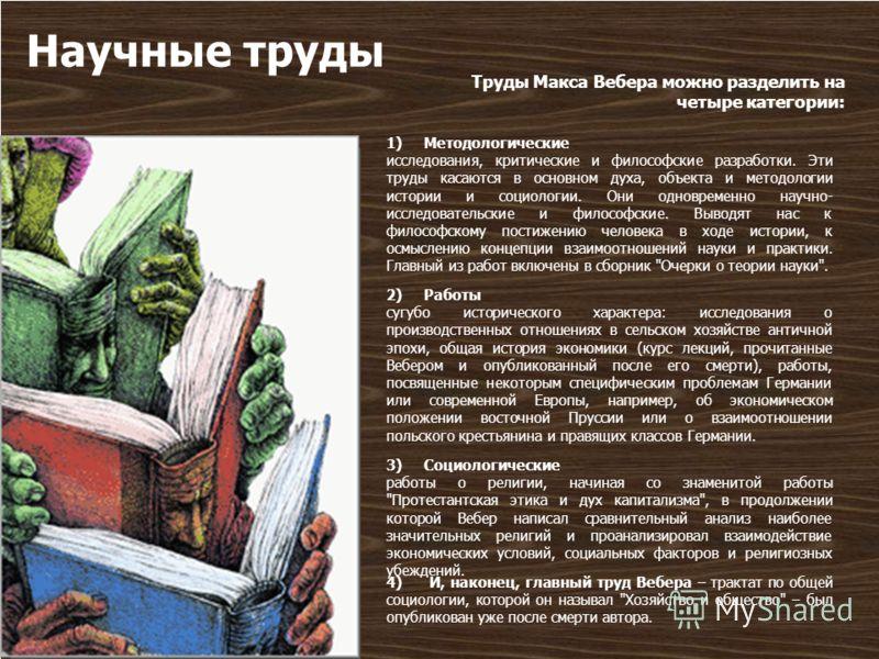 Научные труды Труды Макса Вебера можно разделить на четыре категории: 1) Методологические исследования, критические и философские разработки. Эти труды касаются в основном духа, объекта и методологии истории и социологии. Они одновременно научно- исс