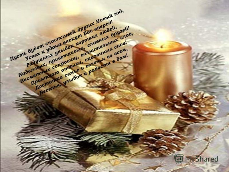 Пусть будет счастливей других Новый год, Успех и удача влекут Вас вперед! Радушных улыбок хороших людей, Надежных, приветливых, славных друзей! Несметных сокровищ, волнительных слов, Приятного отдыха, сказочных снов! Достатка семье и везенья во всем,