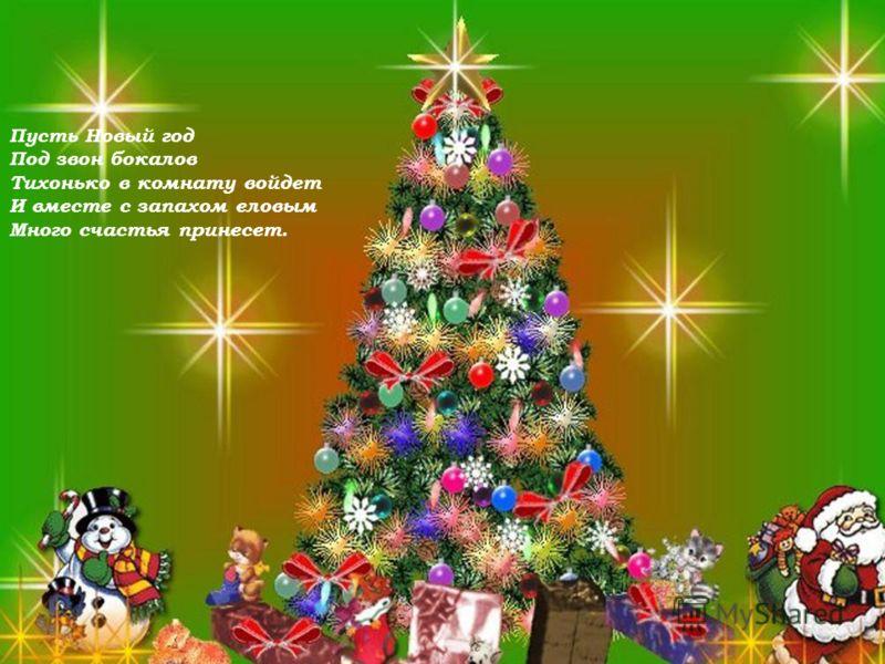 ! Пусть Новый год Под звон бокалов Тихонько в комнату войдет И вместе с запахом еловым Много счастья принесет.