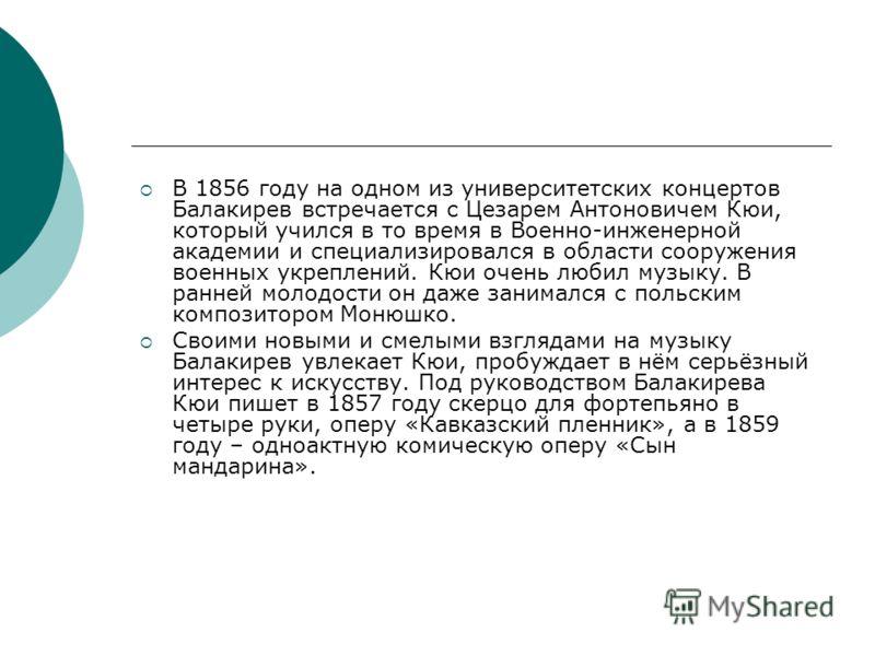 В 1856 году на одном из университетских концертов Балакирев встречается с Цезарем Антоновичем Кюи, который учился в то время в Военно-инженерной академии и специализировался в области сооружения военных укреплений. Кюи очень любил музыку. В ранней мо