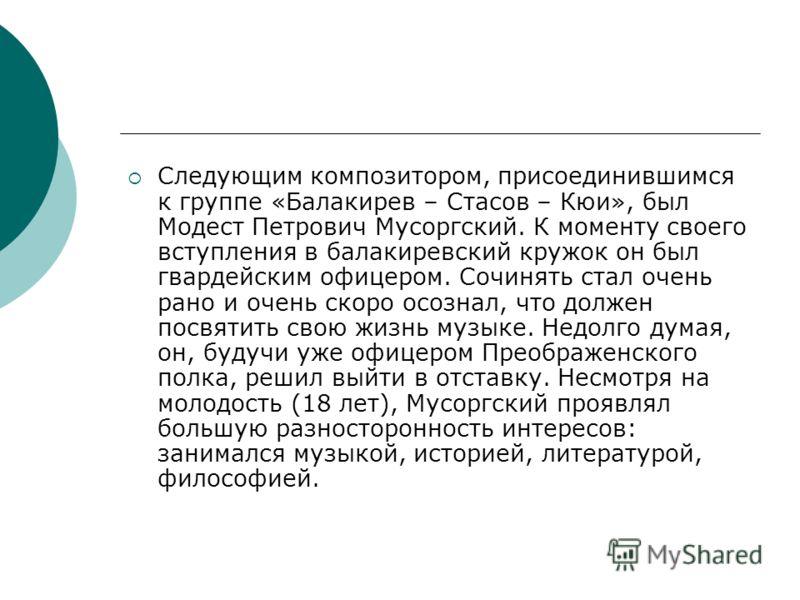 Следующим композитором, присоединившимся к группе «Балакирев – Стасов – Кюи», был Модест Петрович Мусоргский. К моменту своего вступления в балакиревский кружок он был гвардейским офицером. Сочинять стал очень рано и очень скоро осознал, что должен п