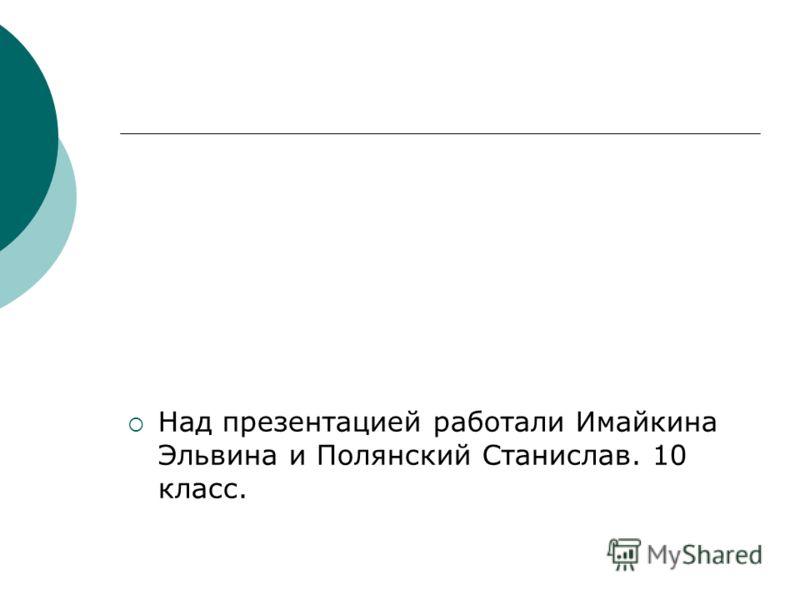 Над презентацией работали Имайкина Эльвина и Полянский Станислав. 10 класс.
