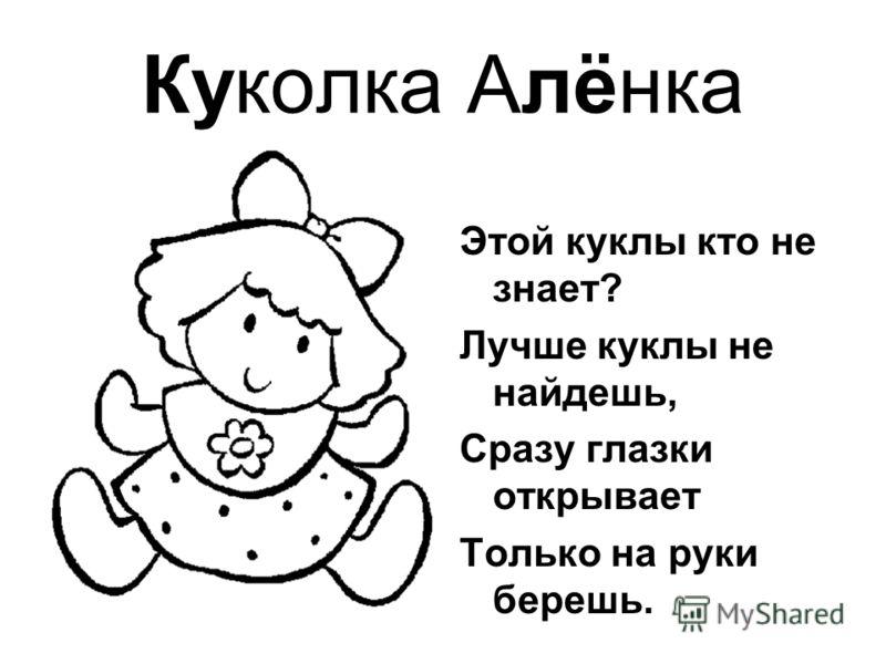Куколка Алёнка Этой куклы кто не знает? Лучше куклы не найдешь, Сразу глазки открывает Только на руки берешь.