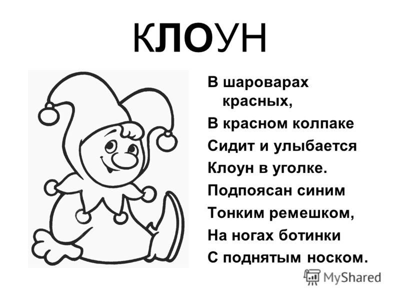 КЛОУН В шароварах красных, В красном колпаке Сидит и улыбается Клоун в уголке. Подпоясан синим Тонким ремешком, На ногах ботинки С поднятым носком.