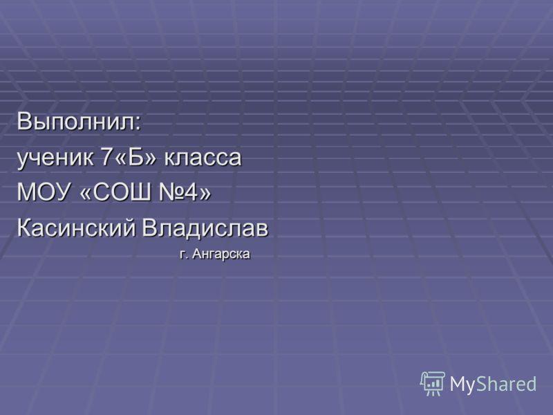 Выполнил: ученик 7«Б» класса МОУ «СОШ 4» Касинский Владислав г. Ангарска