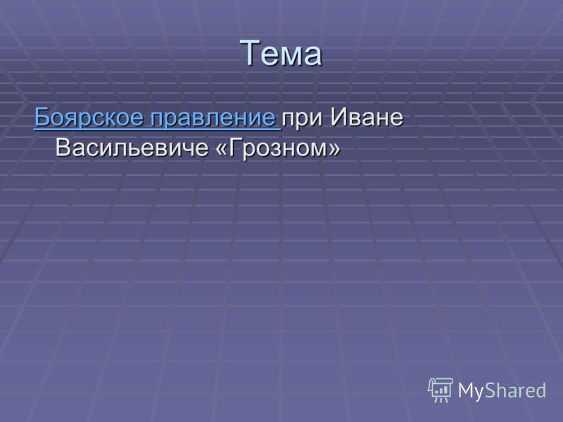 Тема Боярское правление Боярское правление при Иване Васильевиче «Грозном» Боярское правление