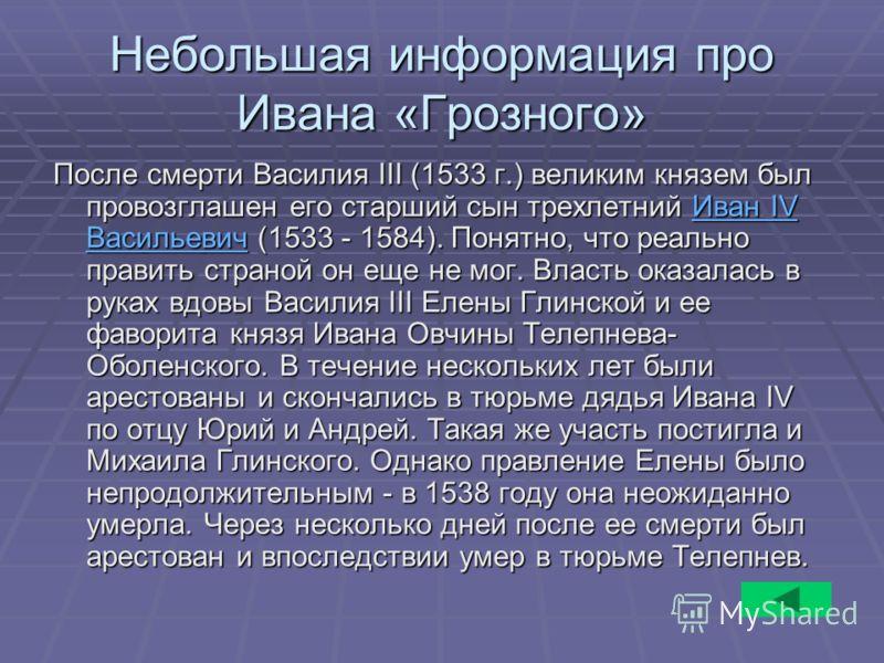 Небольшая информация про Ивана «Грозного» После смерти Василия III (1533 г.) великим князем был провозглашен его старший сын трехлетний Иван IV Васильевич (1533 - 1584). Понятно, что реально править страной он еще не мог. Власть оказалась в руках вдо