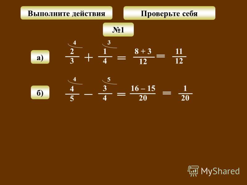 2 3 1 4 4 11 1212 8 + 3 1212 3 а) 1 Выполните действия Проверьте себя б) 4 5 3 4 4 1 20 16 – 15 20 5