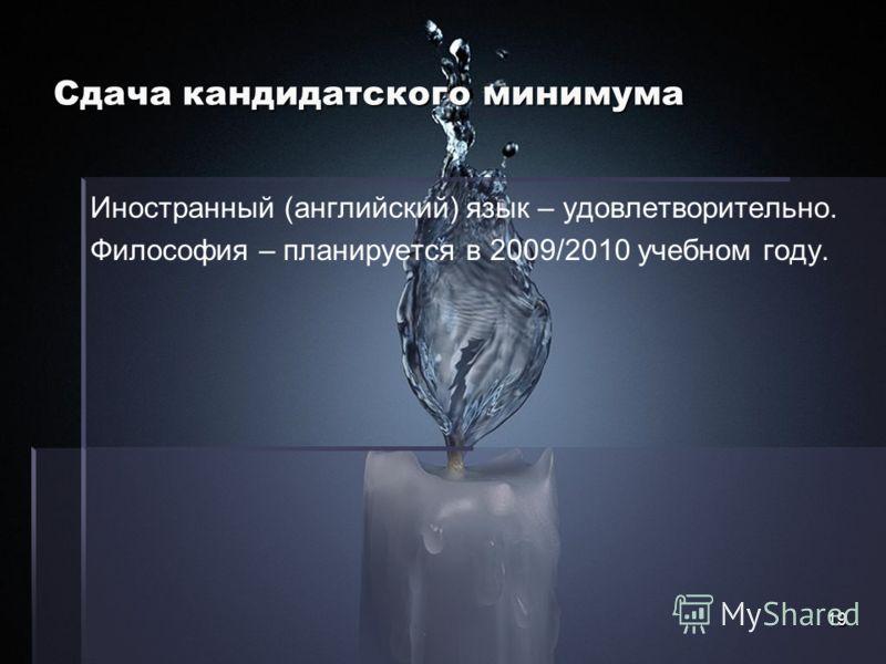 19 Сдача кандидатского минимума Иностранный (английский) язык – удовлетворительно. Философия – планируется в 2009/2010 учебном году.