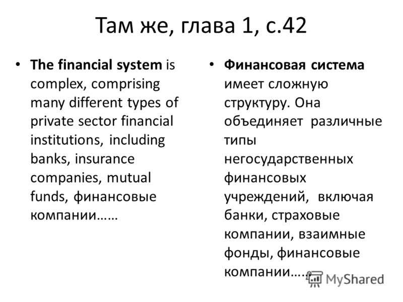 Там же, глава 1, с.42 The financial system is complex, comprising many different types of private sector financial institutions, including banks, insurance companies, mutual funds, финансовые компании…… Финансовая система имеет сложную структуру. Она