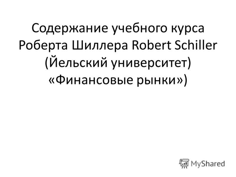 Содержание учебного курса Роберта Шиллера Robert Schiller (Йельский университет) «Финансовые рынки»)
