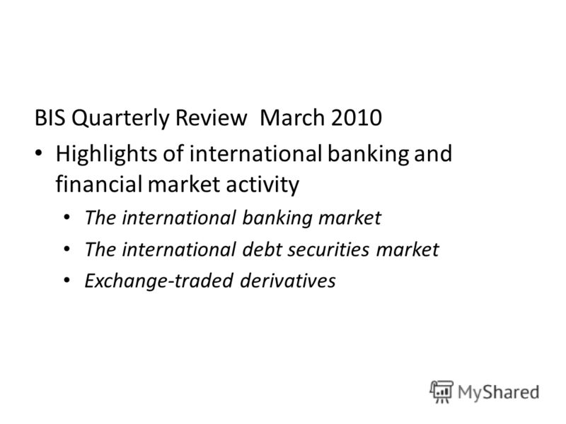 BIS Quarterly Review March 2010 Highlights of international banking and financial market activity The international banking market The international debt securities market Exchange-traded derivatives
