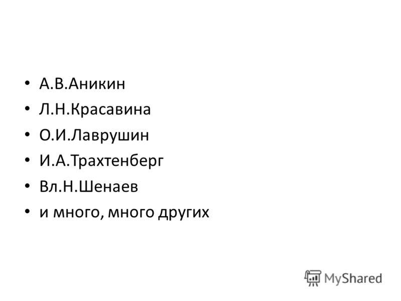 А.В.Аникин Л.Н.Красавина О.И.Лаврушин И.А.Трахтенберг Вл.Н.Шенаев и много, много других