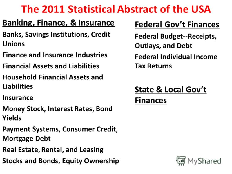 The 2011 Statistical Abstract of the USA Banking, Finance, & Insurance Banks, Savings Institutions, Credit Unions Finance and Insurance Industries Financial Assets and Liabilities Household Financial Assets and Liabilities Insurance Money Stock, Inte
