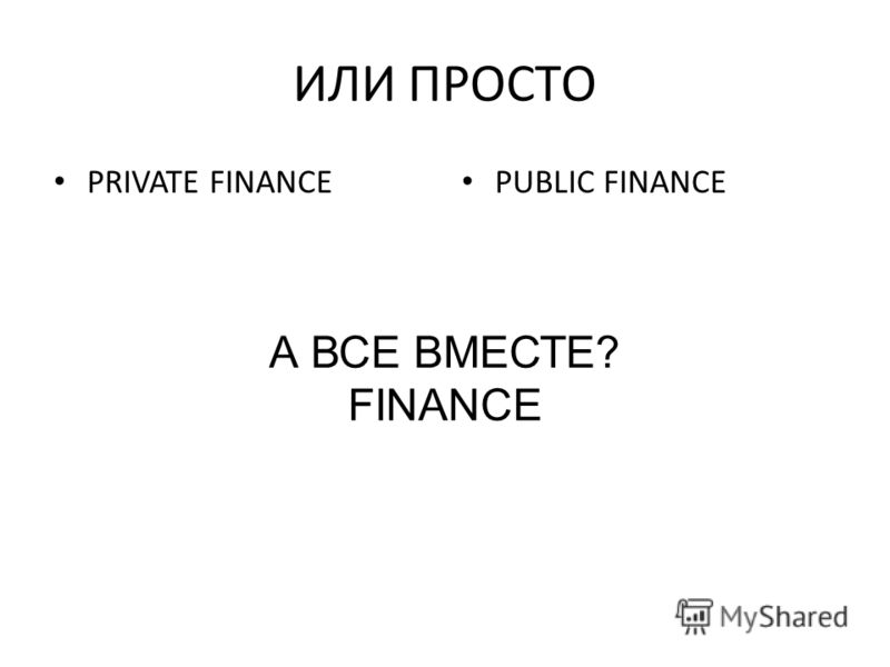 ИЛИ ПРОСТО PRIVATE FINANCE PUBLIC FINANCE А ВСЕ ВМЕСТЕ? FINANCE