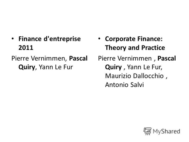 Finance d'entreprise 2011 Pierre Vernimmen, Pascal Quiry, Yann Le Fur Corporate Finance: Theory and Practice Pierre Vernimmen, Pascal Quiry, Yann Le Fur, Maurizio Dallocchio, Antonio Salvi