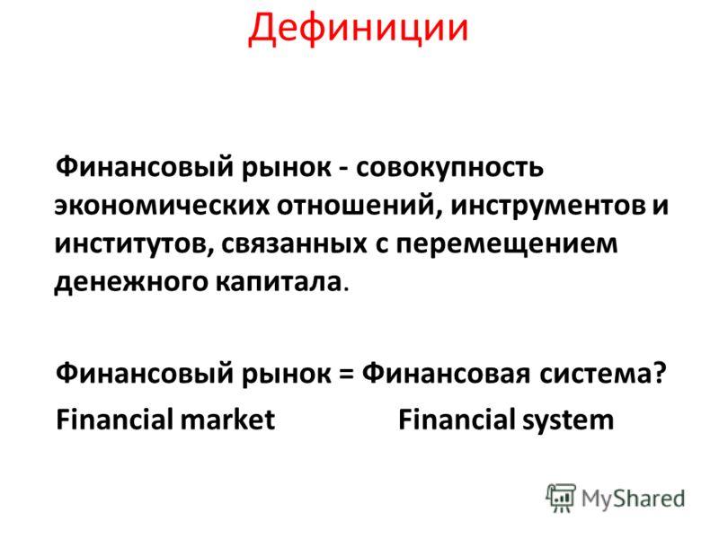 Дефиниции Финансовый рынок - совокупность экономических отношений, инструментов и институтов, связанных с перемещением денежного капитала. Финансовый рынок = Финансовая система? Financial market Financial system