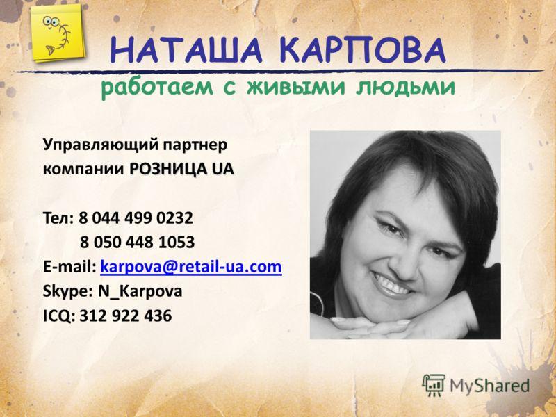 НАТАША КАРПОВА работаем с живыми людьми Управляющий партнер РОЗНИЦА UA компании РОЗНИЦА UA Тел: 8 044 499 0232 8 050 448 1053 E-mail: karpova@retail-ua.comkarpova@retail-ua.com Skype: N_Karpova ICQ: 312 922 436