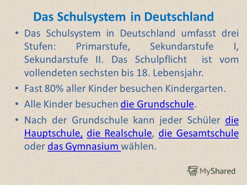 Das Schulsystem in Deutschland umfasst drei Stufen: Primarstufe, Sekundarstufe I, Sekundarstufe II. Das Schulpflicht ist vom vollendeten sechsten bis 18. Lebensjahr. Fast 80% aller Kinder besuchen Kindergarten. Alle Kinder besuchen die Grundschule.di