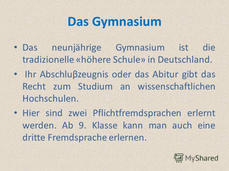 Das Gymnasium Das neunjährige Gymnasium ist die tradizionelle «höhere Schule» in Deutschland. Ihr Abschluβzeugnis oder das Abitur gibt das Recht zum Studium an wissenschaftlichen Hochschulen. Hier sind zwei Pflichtfremdsprachen erlernt werden. Ab 9.