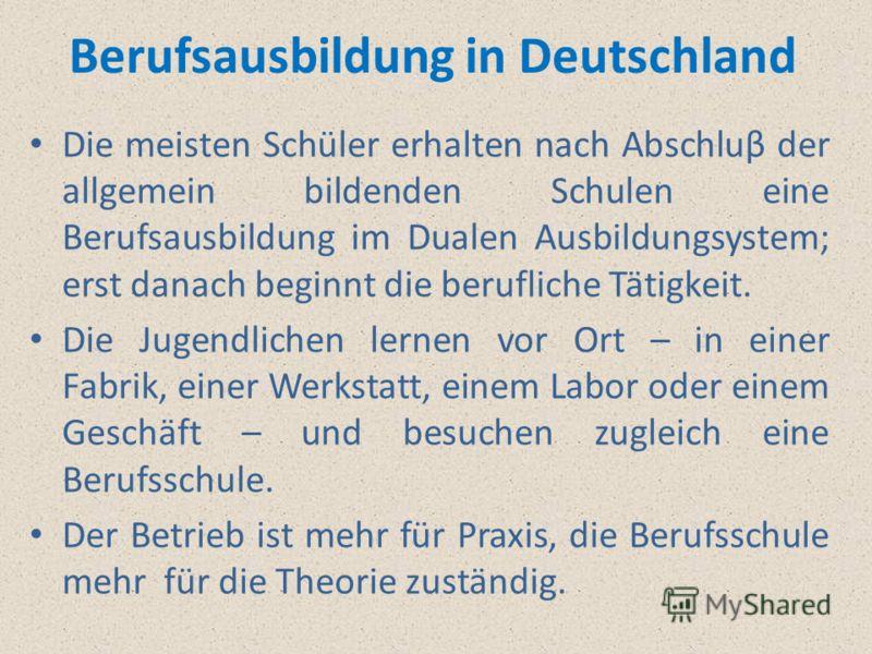 Berufsausbildung in Deutschland Die meisten Schüler erhalten nach Abschluβ der allgemein bildenden Schulen eine Berufsausbildung im Dualen Ausbildungsystem; erst danach beginnt die berufliche Tätigkeit. Die Jugendlichen lernen vor Ort – in einer Fabr