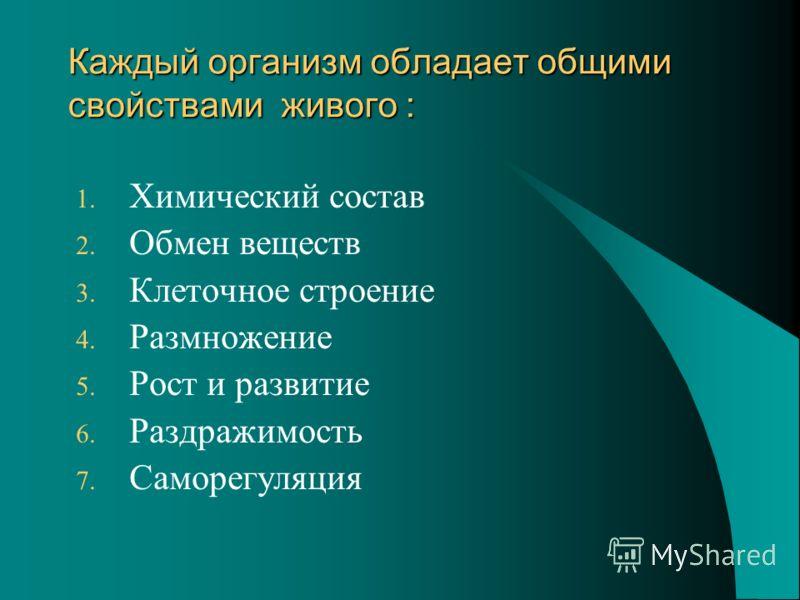 Каждый организм обладает общими свойствами живого : 1. Химический состав 2. Обмен веществ 3. Клеточное строение 4. Размножение 5. Рост и развитие 6. Раздражимость 7. Саморегуляция
