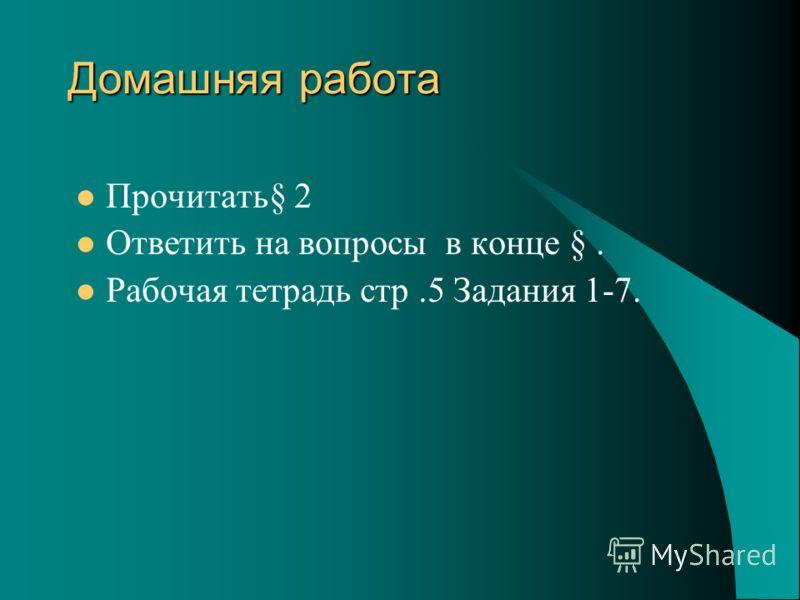 Домашняя работа Прочитать§ 2 Ответить на вопросы в конце §. Рабочая тетрадь стр.5 Задания 1-7.