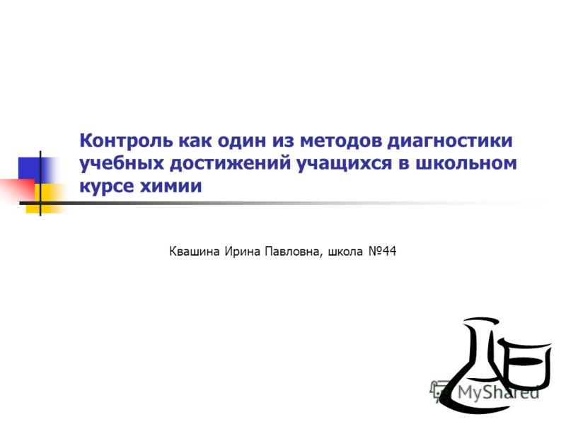 Контроль как один из методов диагностики учебных достижений учащихся в школьном курсе химии Квашина Ирина Павловна, школа 44