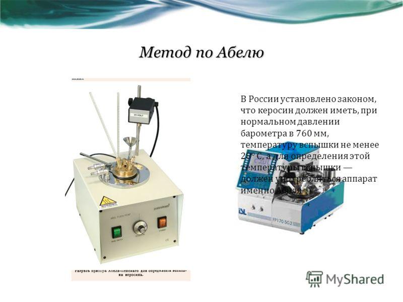 Метод по Абелю В России установлено законом, что керосин должен иметь, при нормальном давлении барометра в 760 мм, температуру вспышки не менее 28° С, а для определения этой температуры вспышки должен употребляться аппарат именно Абеля
