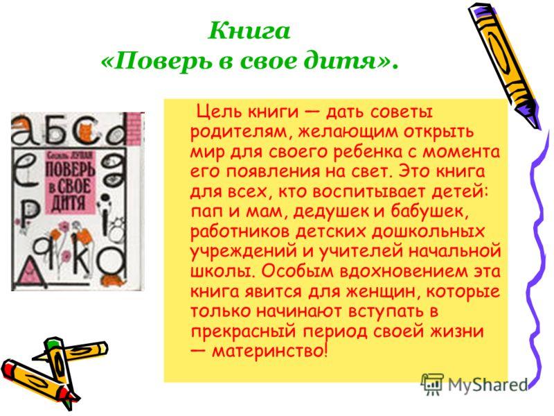 Книга «Поверь в свое дитя». Цель книги дать советы родителям, желающим открыть мир для своего ребенка с момента его появления на свет. Это книга для всех, кто воспитывает детей: пап и мам, дедушек и бабушек, работников детских дошкольных учреждений и