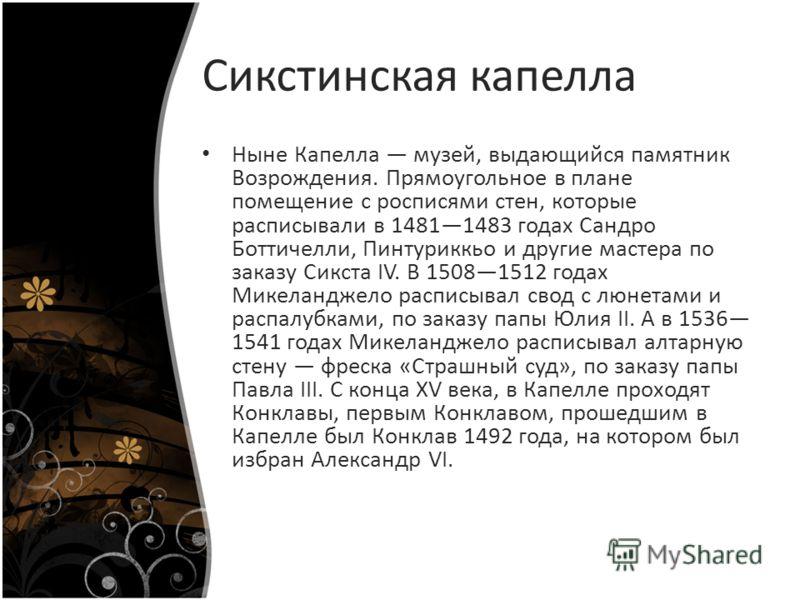 Сикстинская капелла Ныне Капелла музей, выдающийся памятник Возрождения. Прямоугольное в плане помещение с росписями стен, которые расписывали в 14811483 годах Сандро Боттичелли, Пинтуриккьо и другие мастера по заказу Сикста IV. В 15081512 годах Мике