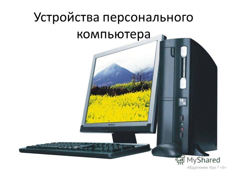 Устройства персонального компьютера Абдуллаева Ира 7 «Б»