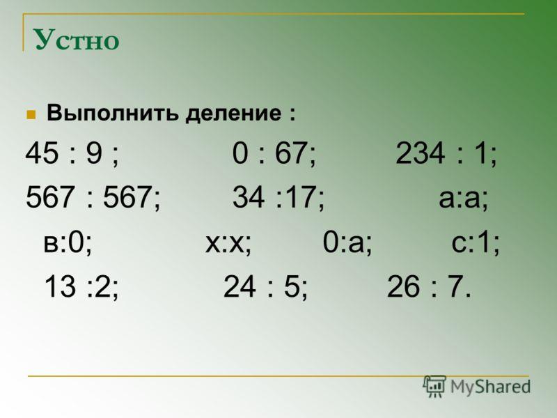 Устно Выполнить деление : 45 : 9 ; 0 : 67; 234 : 1; 567 : 567; 34 :17; а:а; в:0; x:x; 0:а; с:1; 13 :2; 24 : 5; 26 : 7.