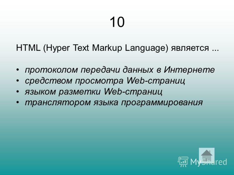 10 HTML (Hyper Text Markup Language) является... протоколом передачи данных в Интернете средством просмотра Web-страниц языком разметки Web-страниц транслятором языка программирования