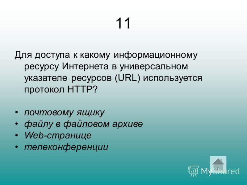 11 Для доступа к какому информационному ресурсу Интернета в универсальном указателе ресурсов (URL) используется протокол HTTP? почтовому ящику файлу в файловом архиве Web-странице телеконференции