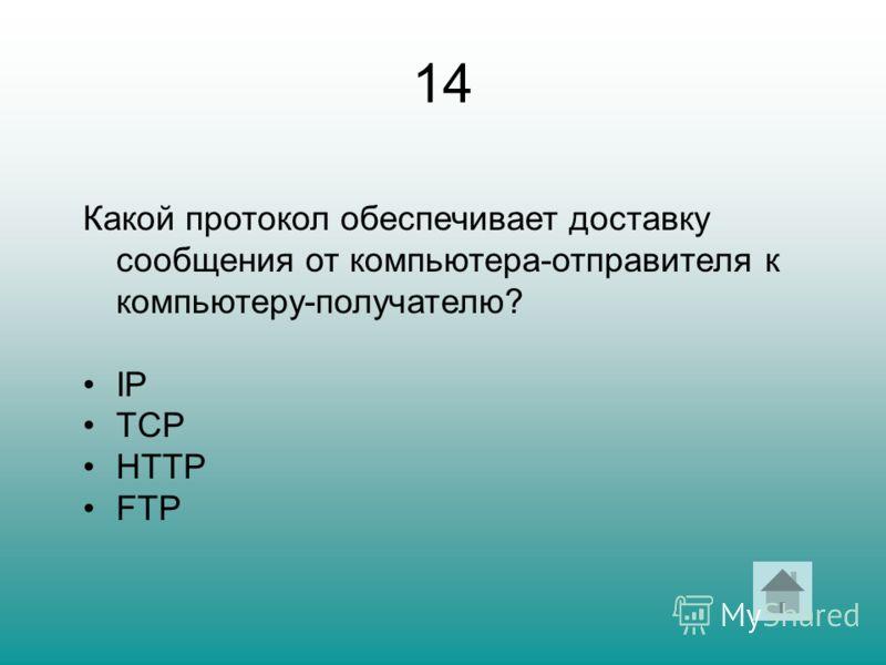 14 Какой протокол обеспечивает доставку сообщения от компьютера-отправителя к компьютеру-получателю? IP TCP HTTP FTP
